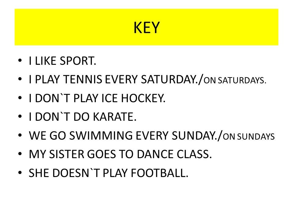 KEY I LIKE SPORT. I PLAY TENNIS EVERY SATURDAY./ ON SATURDAYS. I DON`T PLAY ICE HOCKEY. I DON`T DO KARATE. WE GO SWIMMING EVERY SUNDAY./ ON SUNDAYS MY
