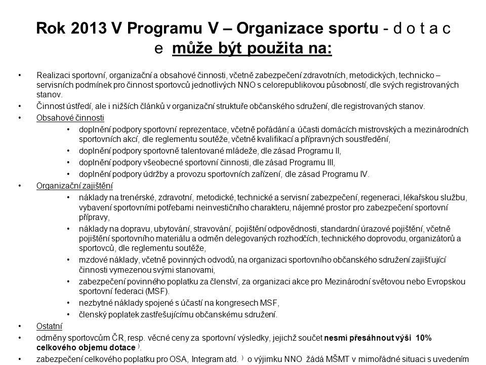 Rok 2013 V Programu V – Organizace sportu - d o t a c e může být použita na: Realizaci sportovní, organizační a obsahové činnosti, včetně zabezpečení zdravotních, metodických, technicko – servisních podmínek pro činnost sportovců jednotlivých NNO s celorepublikovou působností, dle svých registrovaných stanov.