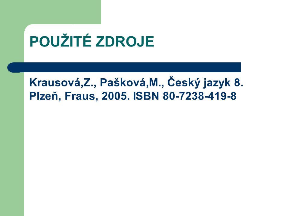 POUŽITÉ ZDROJE Krausová,Z., Pašková,M., Český jazyk 8. Plzeň, Fraus, 2005. ISBN 80-7238-419-8
