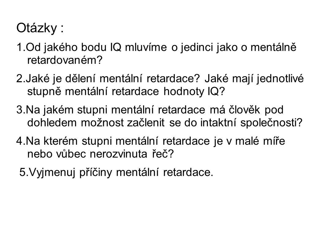Otázky : 1.Od jakého bodu IQ mluvíme o jedinci jako o mentálně retardovaném? 2.Jaké je dělení mentální retardace? Jaké mají jednotlivé stupně mentální
