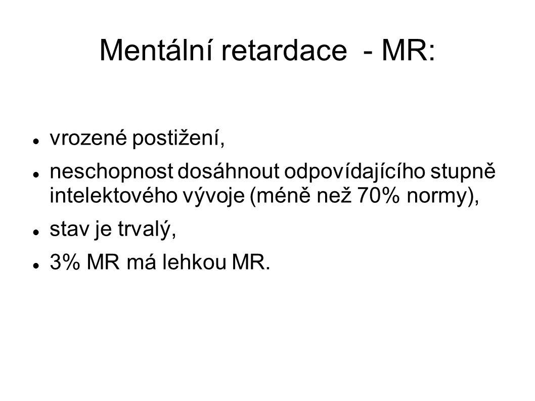 Mentální retardace - MR: vrozené postižení, neschopnost dosáhnout odpovídajícího stupně intelektového vývoje (méně než 70% normy), stav je trvalý, 3% MR má lehkou MR.