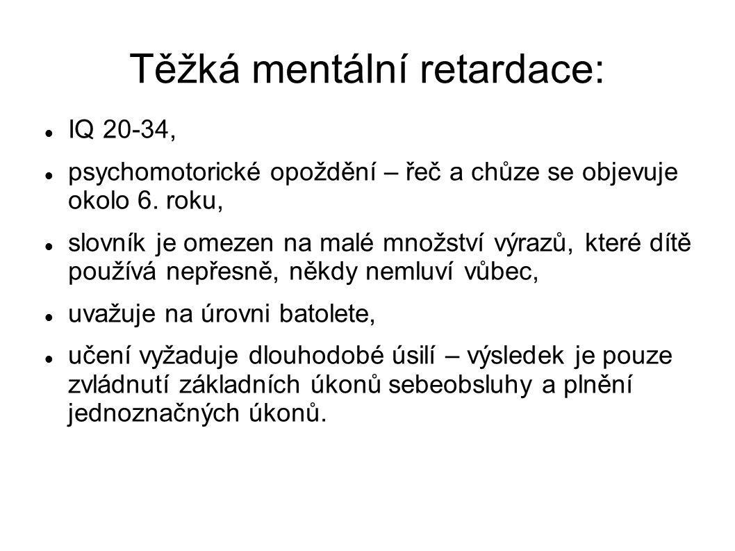 Těžká mentální retardace: IQ 20-34, psychomotorické opoždění – řeč a chůze se objevuje okolo 6.