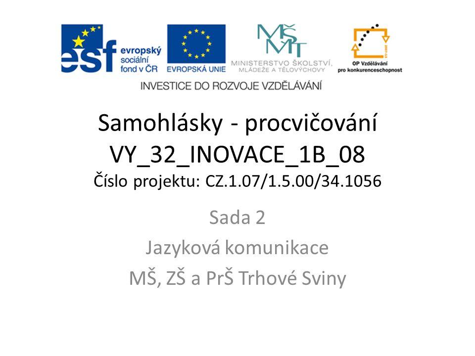 Samohlásky - procvičování VY_32_INOVACE_1B_08 Číslo projektu: CZ.1.07/1.5.00/34.1056 Sada 2 Jazyková komunikace MŠ, ZŠ a PrŠ Trhové Sviny