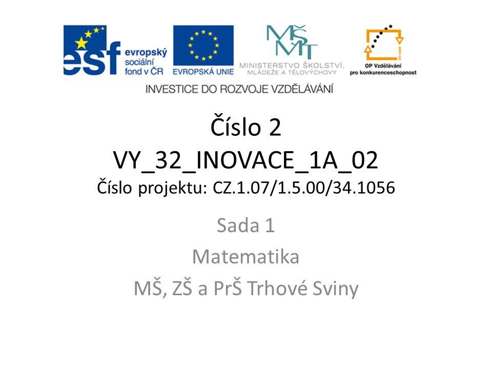 Číslo 2 VY_32_INOVACE_1A_02 Číslo projektu: CZ.1.07/1.5.00/34.1056 Sada 1 Matematika MŠ, ZŠ a PrŠ Trhové Sviny