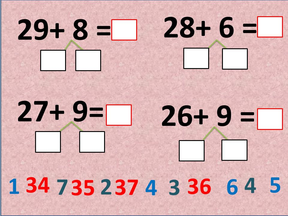 29+ 8 = 28+ 6 = 27+ 9= 26+ 9 = 1 7 2 4 3 6 4 5 34 37 36 35