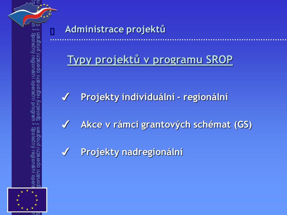 Administrace projektů  Typy projektů v programu SROP ✔ Projekty individuální - regionální ✔ Akce v rámci grantových schémat (GS) ✔ Projekty nadregionální
