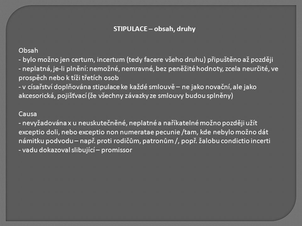 STIPULACE – obsah, druhy Obsah - bylo možno jen certum, incertum (tedy facere všeho druhu) připuštěno až později - neplatná, je-li plnění: nemožné, ne
