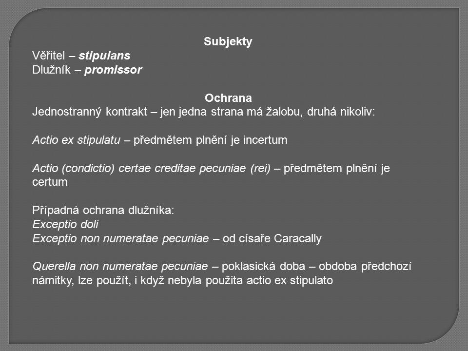 Subjekty Věřitel – stipulans Dlužník – promissor Ochrana Jednostranný kontrakt – jen jedna strana má žalobu, druhá nikoliv: Actio ex stipulatu – předmětem plnění je incertum Actio (condictio) certae creditae pecuniae (rei) – předmětem plnění je certum Případná ochrana dlužníka: Exceptio doli Exceptio non numeratae pecuniae – od císaře Caracally Querella non numeratae pecuniae – poklasická doba – obdoba předchozí námitky, lze použít, i když nebyla použita actio ex stipulato
