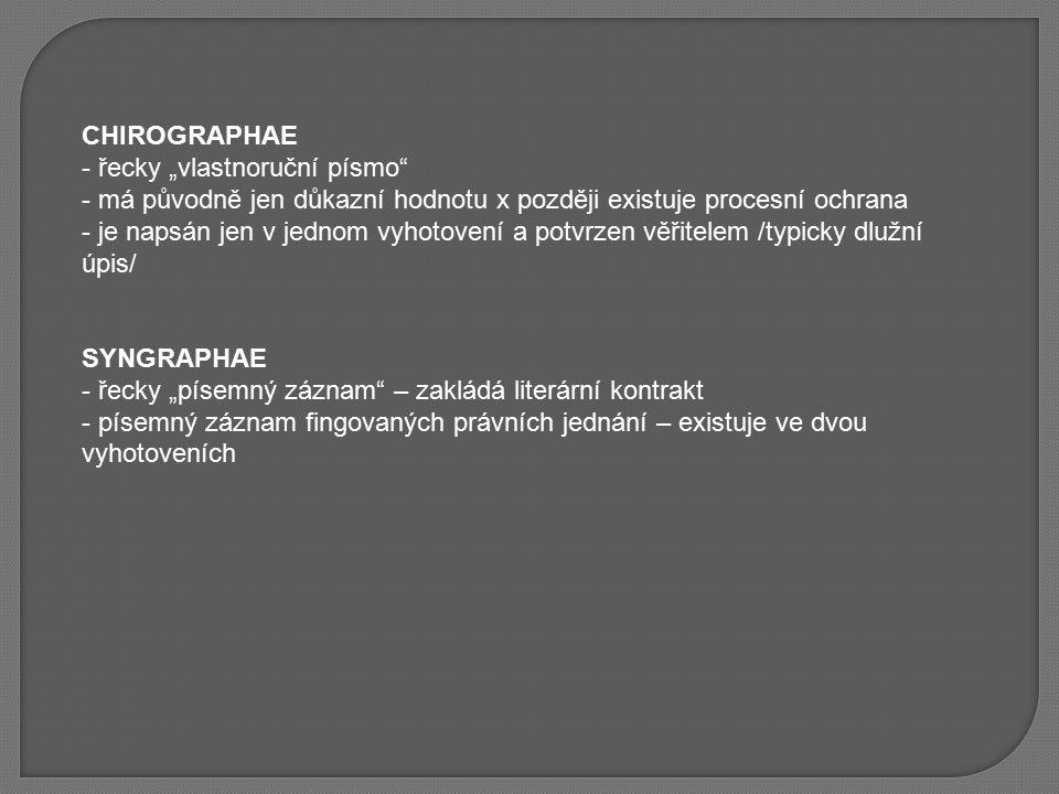 """CHIROGRAPHAE - řecky """"vlastnoruční písmo"""" - má původně jen důkazní hodnotu x později existuje procesní ochrana - je napsán jen v jednom vyhotovení a p"""