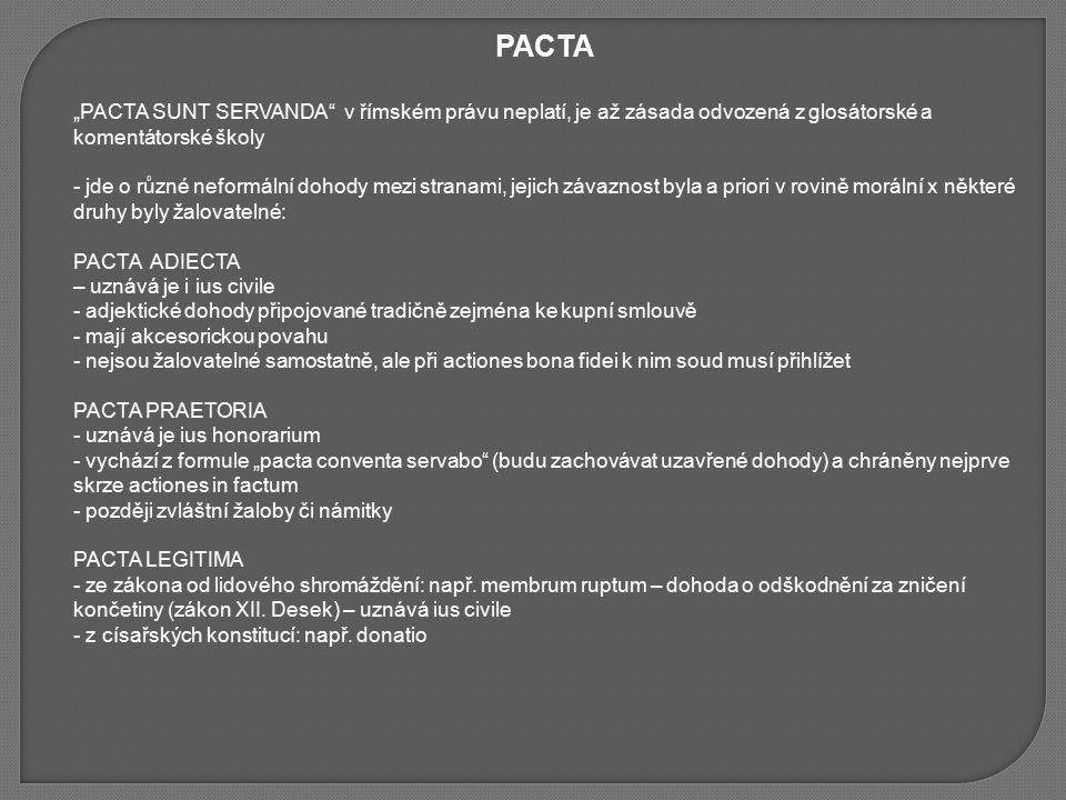 """PACTA """"PACTA SUNT SERVANDA v římském právu neplatí, je až zásada odvozená z glosátorské a komentátorské školy - jde o různé neformální dohody mezi stranami, jejich závaznost byla a priori v rovině morální x některé druhy byly žalovatelné: PACTA ADIECTA – uznává je i ius civile - adjektické dohody připojované tradičně zejména ke kupní smlouvě - mají akcesorickou povahu - nejsou žalovatelné samostatně, ale při actiones bona fidei k nim soud musí přihlížet PACTA PRAETORIA - uznává je ius honorarium - vychází z formule """"pacta conventa servabo (budu zachovávat uzavřené dohody) a chráněny nejprve skrze actiones in factum - později zvláštní žaloby či námitky PACTA LEGITIMA - ze zákona od lidového shromáždění: např."""