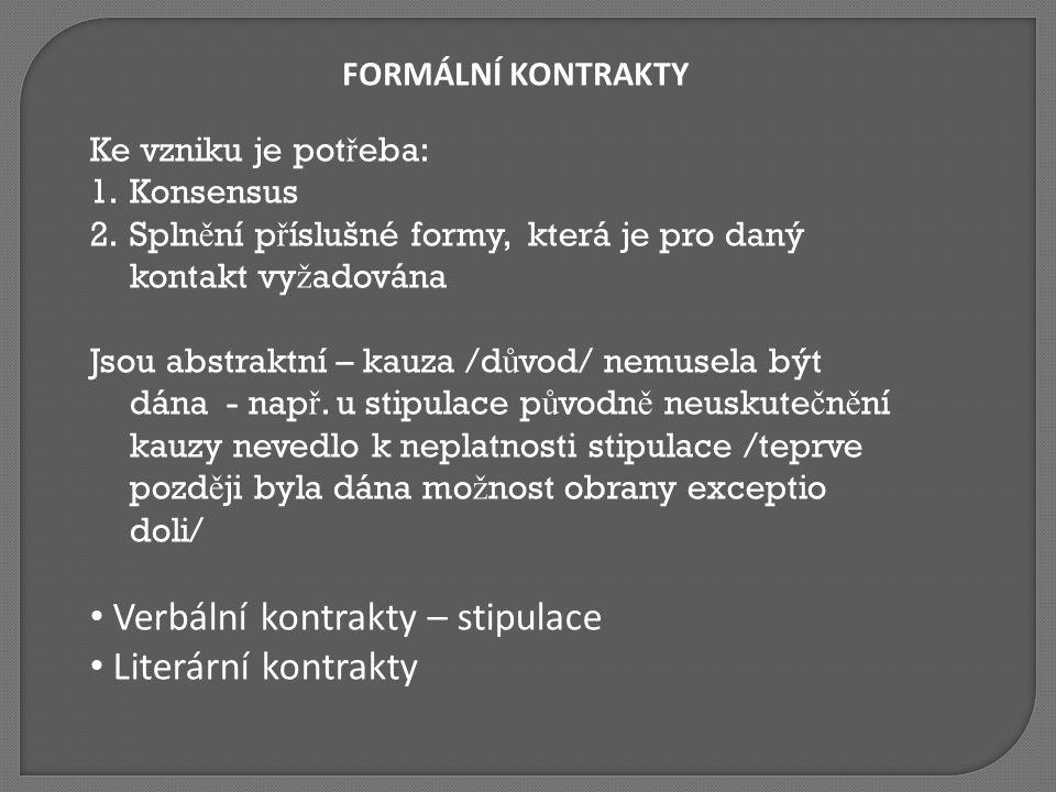 FORMÁLNÍ KONTRAKTY Ke vzniku je pot ř eba: 1.Konsensus 2.Spln ě ní p ř íslušné formy, která je pro daný kontakt vy ž adována Jsou abstraktní – kauza /d ů vod/ nemusela být dána - nap ř.