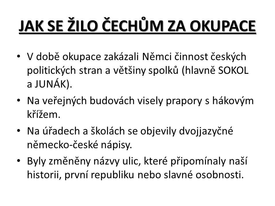 JAK SE ŽILO ČECHŮM ZA OKUPACE V době okupace zakázali Němci činnost českých politických stran a většiny spolků (hlavně SOKOL a JUNÁK). Na veřejných bu