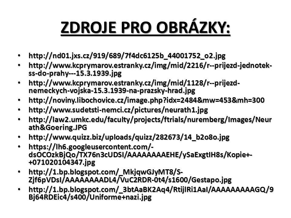ZDROJE PRO OBRÁZKY: http://nd01.jxs.cz/919/689/7f4dc6125b_44001752_o2.jpg http://nd01.jxs.cz/919/689/7f4dc6125b_44001752_o2.jpg http://www.kcprymarov.estranky.cz/img/mid/2216/r--prijezd-jednotek- ss-do-prahy---15.3.1939.jpg http://www.kcprymarov.estranky.cz/img/mid/2216/r--prijezd-jednotek- ss-do-prahy---15.3.1939.jpg http://www.kcprymarov.estranky.cz/img/mid/1128/r--prijezd- nemeckych-vojska-15.3.1939-na-prazsky-hrad.jpg http://www.kcprymarov.estranky.cz/img/mid/1128/r--prijezd- nemeckych-vojska-15.3.1939-na-prazsky-hrad.jpg http://noviny.libochovice.cz/image.php idx=2484&mw=453&mh=300 http://noviny.libochovice.cz/image.php idx=2484&mw=453&mh=300 http://www.sudetsti-nemci.cz/pictures/neurath1.jpg http://www.sudetsti-nemci.cz/pictures/neurath1.jpg http://law2.umkc.edu/faculty/projects/ftrials/nuremberg/Images/Neur ath&Goering.JPG http://law2.umkc.edu/faculty/projects/ftrials/nuremberg/Images/Neur ath&Goering.JPG http://www.quizz.biz/uploads/quizz/282673/14_b2o8o.jpg http://www.quizz.biz/uploads/quizz/282673/14_b2o8o.jpg https://lh6.googleusercontent.com/- dsOCOzkBjQo/TX76n3cUDSI/AAAAAAAAEHE/ySaExgtIH8s/Kopie+- +071020104347.jpg https://lh6.googleusercontent.com/- dsOCOzkBjQo/TX76n3cUDSI/AAAAAAAAEHE/ySaExgtIH8s/Kopie+- +071020104347.jpg http://1.bp.blogspot.com/_MkjqwGJyMT8/S- Zjf6pVDsI/AAAAAAAADL4/VuC2RDR-0t4/s1600/Gestapo.jpg http://1.bp.blogspot.com/_MkjqwGJyMT8/S- Zjf6pVDsI/AAAAAAAADL4/VuC2RDR-0t4/s1600/Gestapo.jpg http://1.bp.blogspot.com/_3btAaBK2Aq4/RtijlRi1AaI/AAAAAAAAAGQ/9 Bj64RDEic4/s400/Uniforme+nazi.jpg http://1.bp.blogspot.com/_3btAaBK2Aq4/RtijlRi1AaI/AAAAAAAAAGQ/9 Bj64RDEic4/s400/Uniforme+nazi.jpg