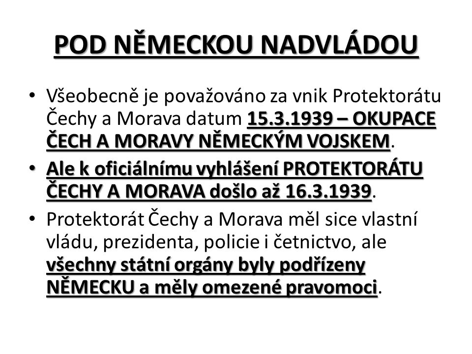 POD NĚMECKOU NADVLÁDOU 15.3.1939 – OKUPACE ČECH A MORAVY NĚMECKÝM VOJSKEM Všeobecně je považováno za vnik Protektorátu Čechy a Morava datum 15.3.1939 – OKUPACE ČECH A MORAVY NĚMECKÝM VOJSKEM.