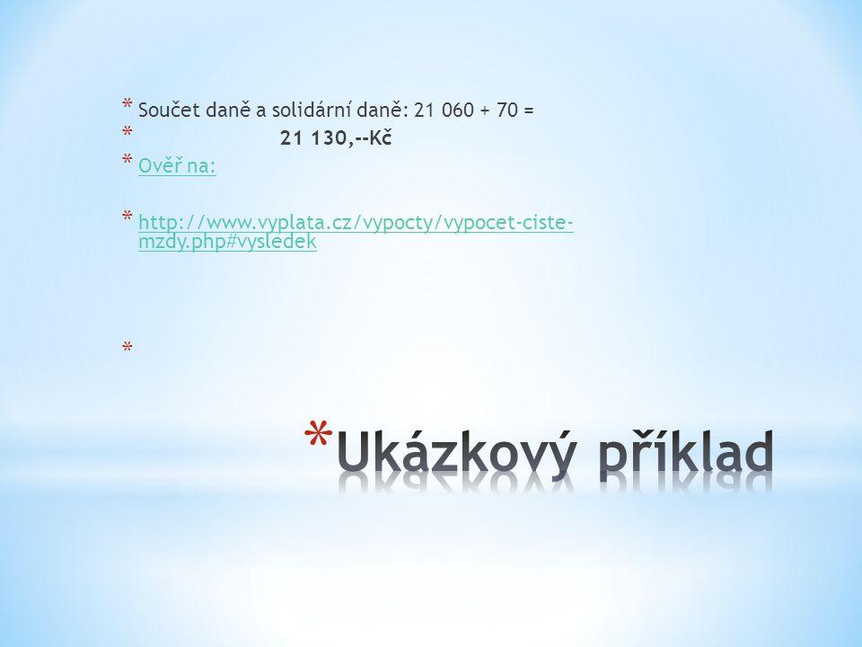 * Součet daně a solidární daně: 21 060 + 70 = * 21 130,--Kč * Ověř na: Ověř na: * http://www.vyplata.cz/vypocty/vypocet-ciste- mzdy.php#vysledek http://www.vyplata.cz/vypocty/vypocet-ciste- mzdy.php#vysledek *