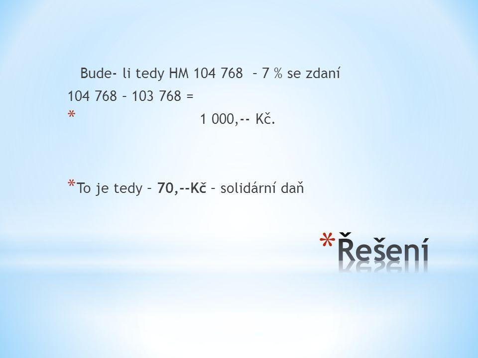Bude- li tedy HM 104 768 – 7 % se zdaní 104 768 – 103 768 = * 1 000,-- Kč.