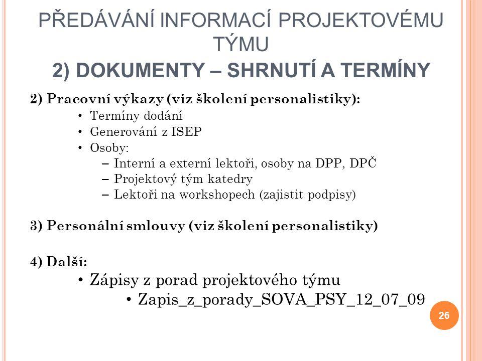 PŘEDÁVÁNÍ INFORMACÍ PROJEKTOVÉMU TÝMU 2) DOKUMENTY – SHRNUTÍ A TERMÍNY 2) Pracovní výkazy (viz školení personalistiky): Termíny dodání Generování z ISEP Osoby: – Interní a externí lektoři, osoby na DPP, DPČ – Projektový tým katedry – Lektoři na workshopech (zajistit podpisy) 3) Personální smlouvy (viz školení personalistiky) 4) Další: Zápisy z porad projektového týmu Zapis_z_porady_SOVA_PSY_12_07_09 26