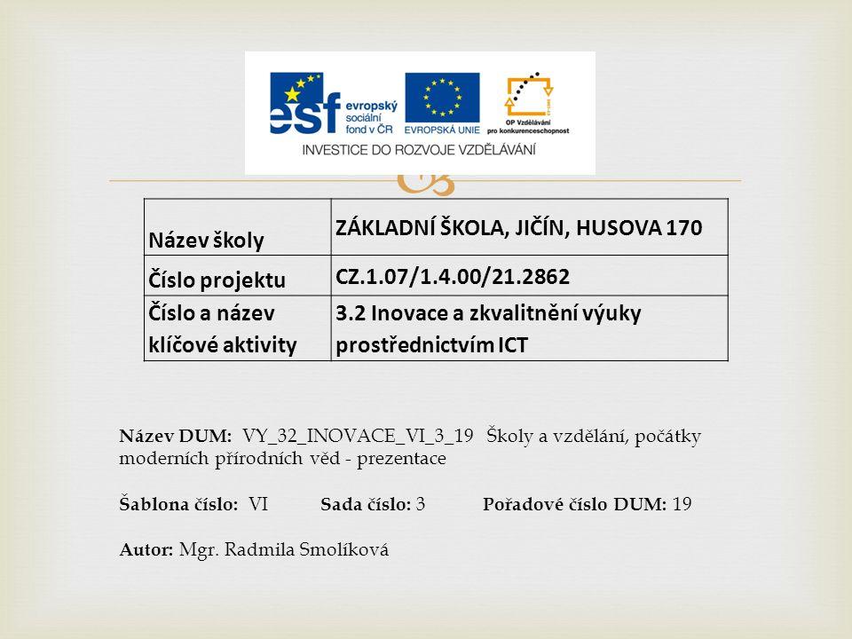  Název školy ZÁKLADNÍ ŠKOLA, JIČÍN, HUSOVA 170 Číslo projektu CZ.1.07/1.4.00/21.2862 Číslo a název klíčové aktivity 3.2 Inovace a zkvalitnění výuky prostřednictvím ICT Název DUM: VY_32_INOVACE_VI_3_19 Školy a vzdělání, počátky moderních přírodních věd - prezentace Šablona číslo: VI Sada číslo: 3 Pořadové číslo DUM: 19 Autor: Mgr.