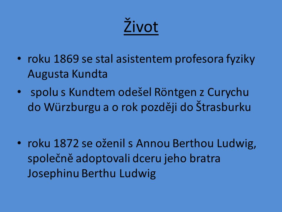Život roku 1869 se stal asistentem profesora fyziky Augusta Kundta spolu s Kundtem odešel Röntgen z Curychu do Würzburgu a o rok později do Štrasburku