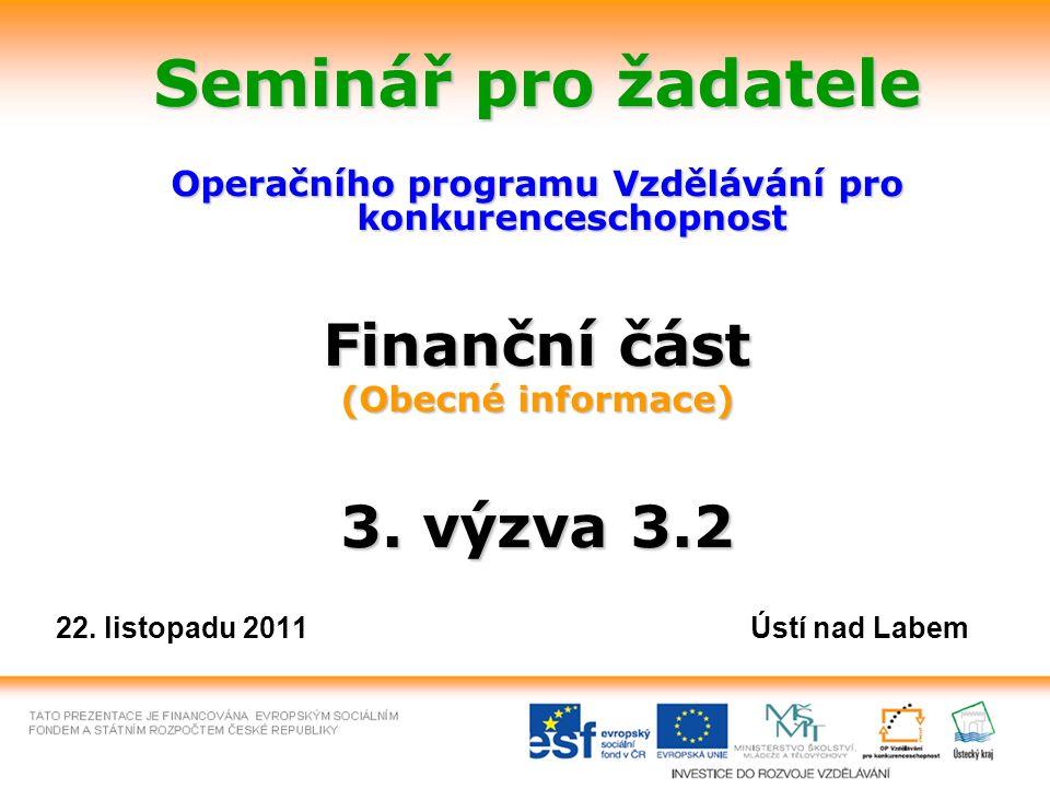 Seminář pro žadatele Operačního programu Vzdělávání pro konkurenceschopnost Finanční část (Obecné informace) 3. výzva 3.2 22. listopadu 2011 Ústí nad