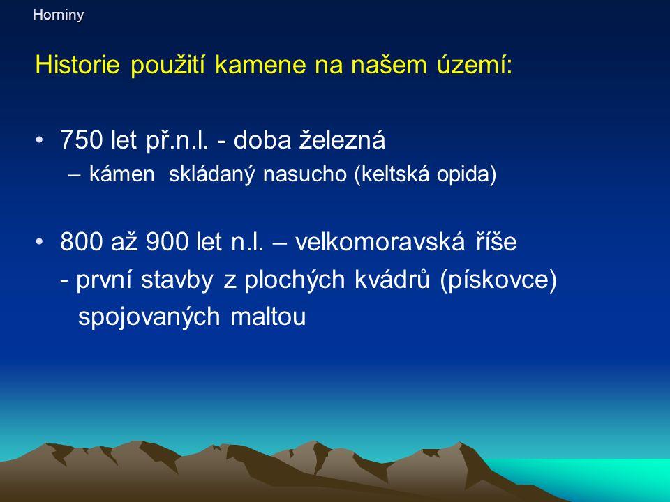 Horniny Historie použití kamene na našem území: 750 let př.n.l. - doba železná –kámen skládaný nasucho (keltská opida) 800 až 900 let n.l. – velkomora