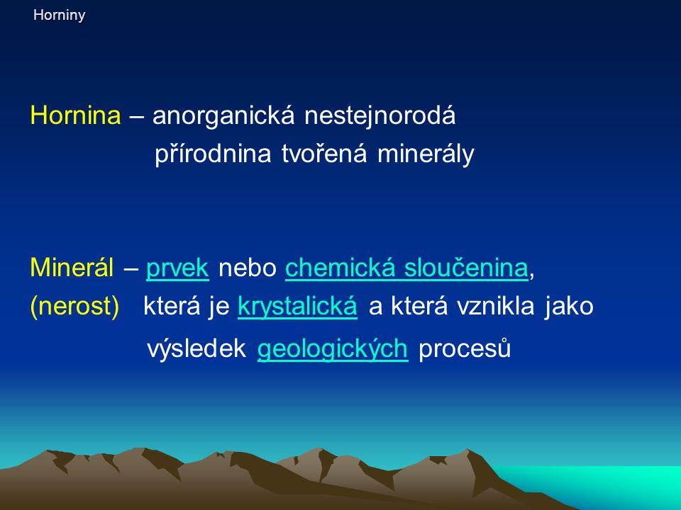 Horniny Hornina – anorganická nestejnorodá přírodnina tvořená minerály Minerál – prvek nebo chemická sloučenina,prvekchemická sloučenina (nerost) která je krystalická a která vznikla jakokrystalická výsledek geologických procesůgeologických