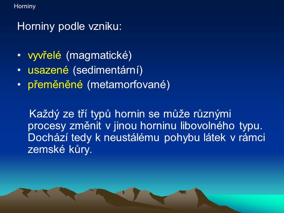 Horniny Horniny podle vzniku: vyvřelé (magmatické) usazené (sedimentární) přeměněné (metamorfované) Každý ze tří typů hornin se může různými procesy změnit v jinou horninu libovolného typu.