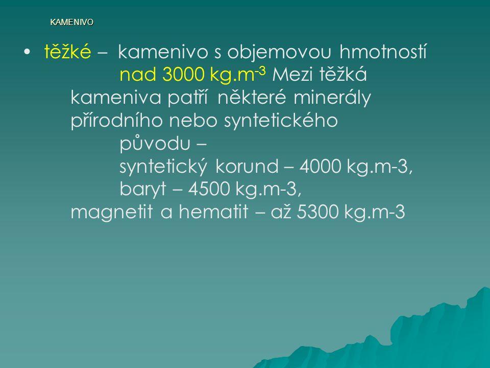 KAMENIVO těžké – kamenivo s objemovou hmotností nad 3000 kg.m -3 Mezi těžká kameniva patří některé minerály přírodního nebo syntetického původu – syntetický korund – 4000 kg.m-3, baryt – 4500 kg.m-3, magnetit a hematit – až 5300 kg.m-3