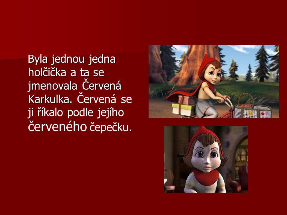Byla jednou jedna holčička a ta se jmenovala Červená Karkulka.
