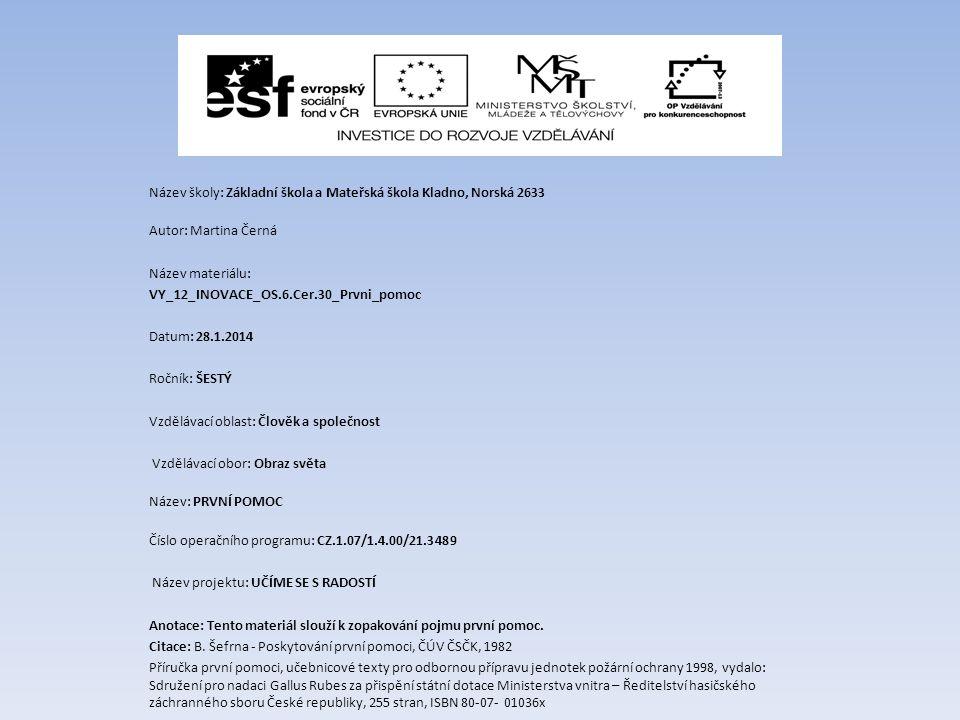 Název školy: Základní škola a Mateřská škola Kladno, Norská 2633 Autor: Martina Černá Název materiálu: VY_12_INOVACE_OS.6.Cer.30_Prvni_pomoc Datum: 28.1.2014 Ročník: ŠESTÝ Vzdělávací oblast: Člověk a společnost Vzdělávací obor: Obraz světa Název: PRVNÍ POMOC Číslo operačního programu: CZ.1.07/1.4.00/21.3489 Název projektu: UČÍME SE S RADOSTÍ Anotace: Tento materiál slouží k zopakování pojmu první pomoc.
