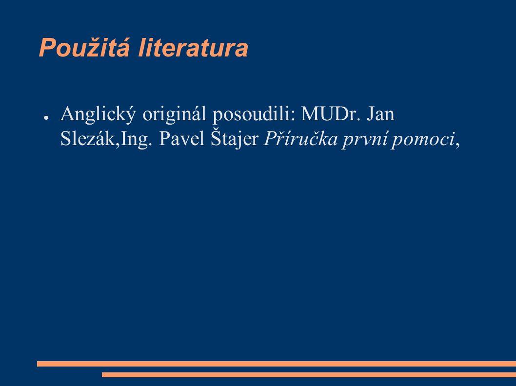 Použitá literatura ● Anglický originál posoudili: MUDr. Jan Slezák,Ing. Pavel Štajer Příručka první pomoci,