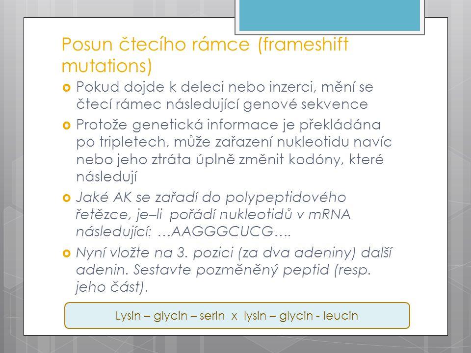 Posun čtecího rámce (frameshift mutations)  Pokud dojde k deleci nebo inzerci, mění se čtecí rámec následující genové sekvence  Protože genetická informace je překládána po tripletech, může zařazení nukleotidu navíc nebo jeho ztráta úplně změnit kodóny, které následují  Jaké AK se zařadí do polypeptidového řetězce, je–li pořádí nukleotidů v mRNA následující: …AAGGGCUCG….