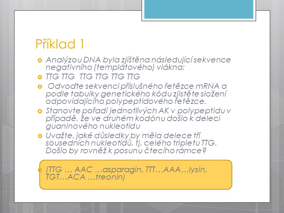  Analýzou DNA byla zjištěna následující sekvence negativního (templátového) vlákna:  TTG TTG TTG TTG TTG TTG  Odvoďte sekvenci příslušného řetězce mRNA a podle tabulky genetického kódu zjistěte složení odpovídajícího polypeptidového řetězce.