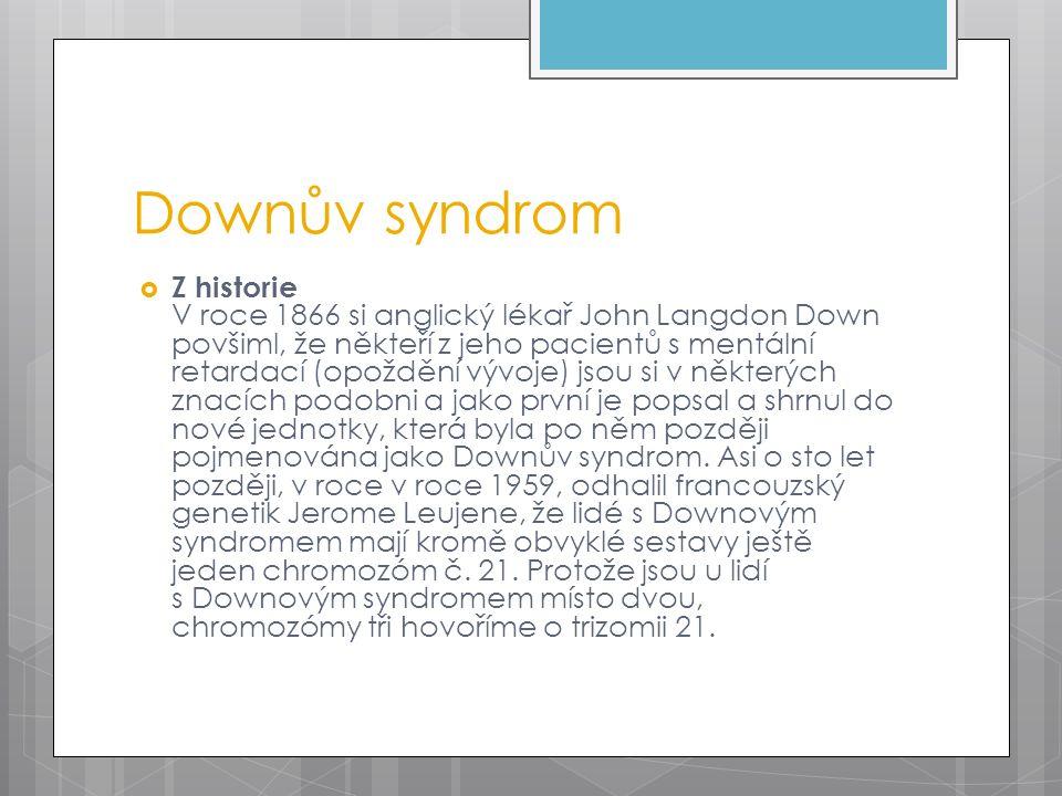 Downův syndrom  Z historie V roce 1866 si anglický lékař John Langdon Down povšiml, že někteří z jeho pacientů s mentální retardací (opoždění vývoje) jsou si v některých znacích podobni a jako první je popsal a shrnul do nové jednotky, která byla po něm později pojmenována jako Downův syndrom.