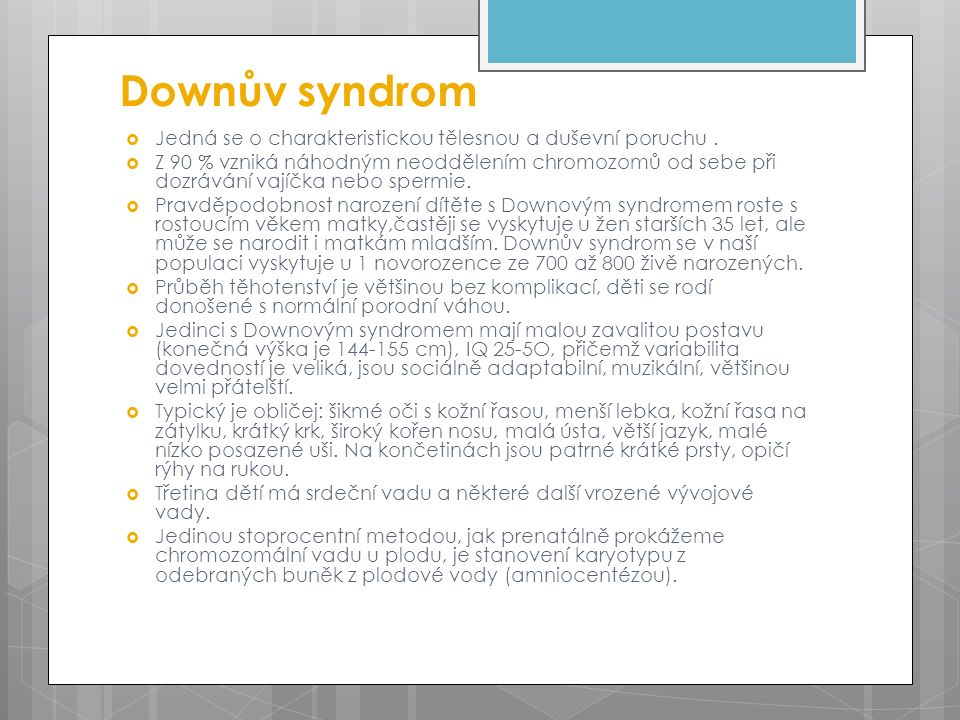 Downův syndrom  Jedná se o charakteristickou tělesnou a duševní poruchu.  Z 90 % vzniká náhodným neoddělením chromozomů od sebe při dozrávání vajíčk