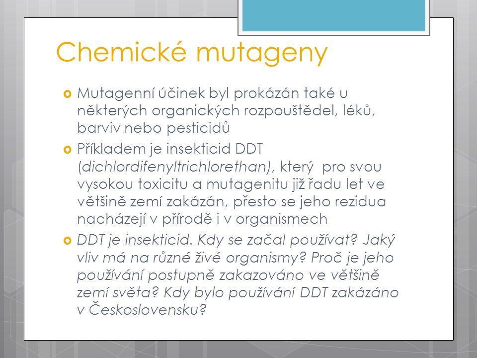 Chemické mutageny  Mutagenní účinek byl prokázán také u některých organických rozpouštědel, léků, barviv nebo pesticidů  Příkladem je insekticid DDT (dichlordifenyltrichlorethan), který pro svou vysokou toxicitu a mutagenitu již řadu let ve většině zemí zakázán, přesto se jeho rezidua nacházejí v přírodě i v organismech  DDT je insekticid.