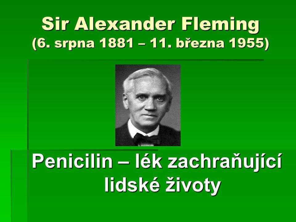 Sir Alexander Fleming (6. srpna 1881 – 11. března 1955) Penicilin – lék zachraňující lidské životy