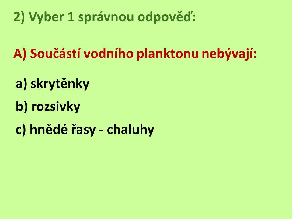 2) Vyber 1 správnou odpověď: A) Součástí vodního planktonu nebývají: a) skrytěnky b) rozsivky c) hnědé řasy - chaluhy