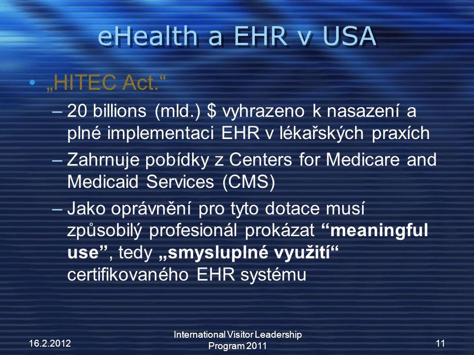 """eHealth a EHR v USA """"HITEC Act. –20 billions (mld.) $ vyhrazeno k nasazení a plné implementaci EHR v lékařských praxích –Zahrnuje pobídky z Centers for Medicare and Medicaid Services (CMS) –Jako oprávnění pro tyto dotace musí způsobilý profesionál prokázat meaningful use , tedy """"smysluplné využití certifikovaného EHR systému 16.2.201211 International Visitor Leadership Program 2011"""