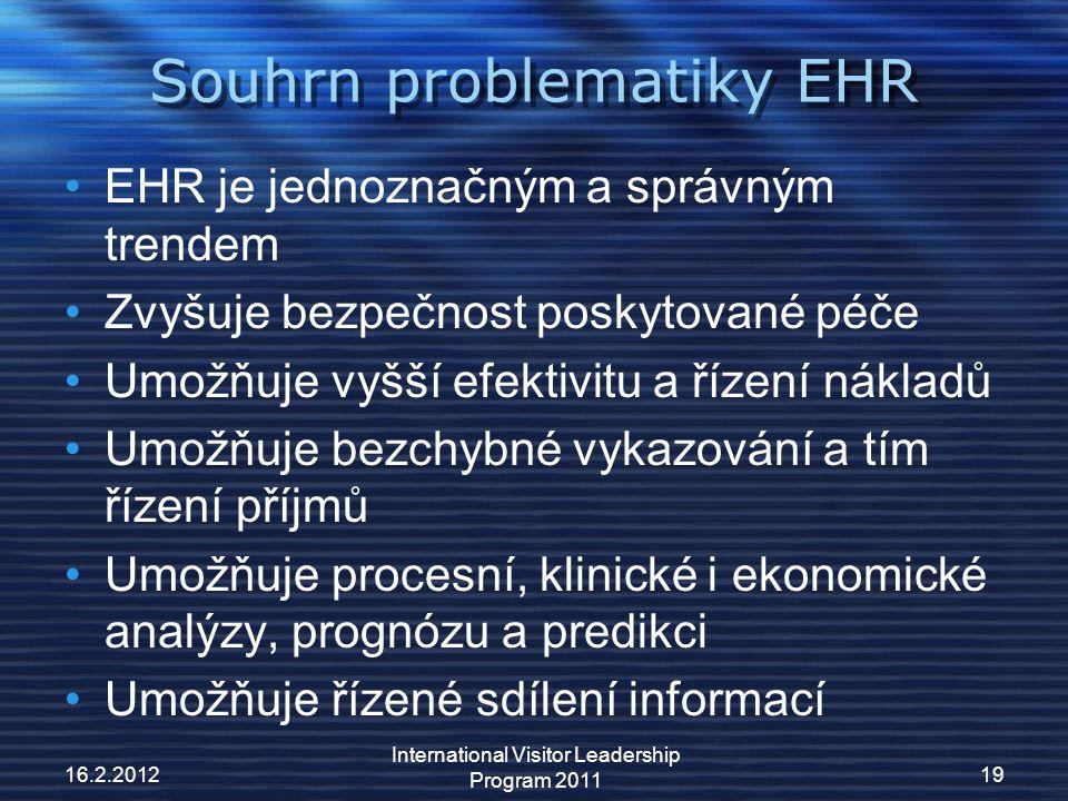 Souhrn problematiky EHR EHR je jednoznačným a správným trendem Zvyšuje bezpečnost poskytované péče Umožňuje vyšší efektivitu a řízení nákladů Umožňuje bezchybné vykazování a tím řízení příjmů Umožňuje procesní, klinické i ekonomické analýzy, prognózu a predikci Umožňuje řízené sdílení informací 16.2.201219 International Visitor Leadership Program 2011