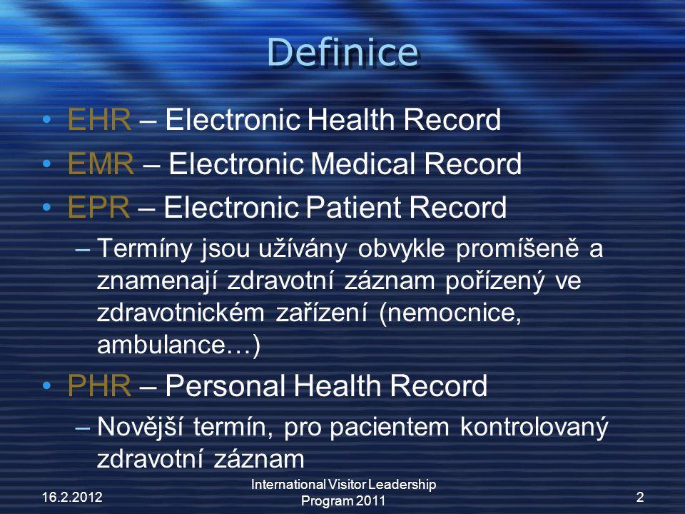 Definice EHR – Electronic Health Record EMR – Electronic Medical Record EPR – Electronic Patient Record –Termíny jsou užívány obvykle promíšeně a znamenají zdravotní záznam pořízený ve zdravotnickém zařízení (nemocnice, ambulance…) PHR – Personal Health Record –Novější termín, pro pacientem kontrolovaný zdravotní záznam 16.2.2012 International Visitor Leadership Program 2011 2