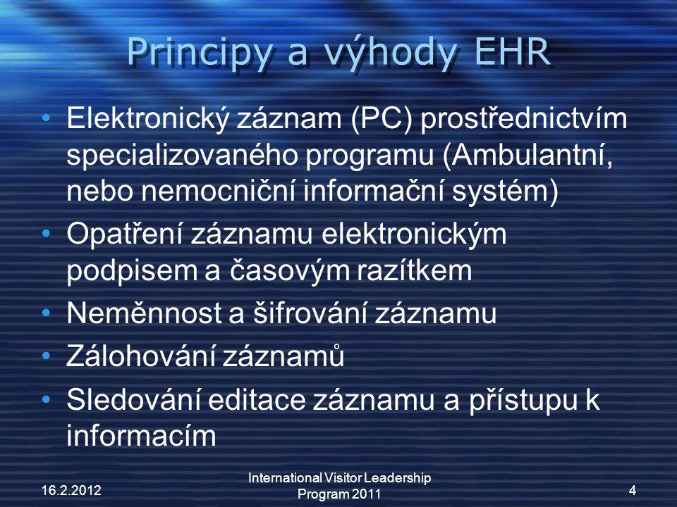 Principy a výhody EHR Elektronický záznam (PC) prostřednictvím specializovaného programu (Ambulantní, nebo nemocniční informační systém) Opatření záznamu elektronickým podpisem a časovým razítkem Neměnnost a šifrování záznamu Zálohování záznamů Sledování editace záznamu a přístupu k informacím 16.2.20124 International Visitor Leadership Program 2011