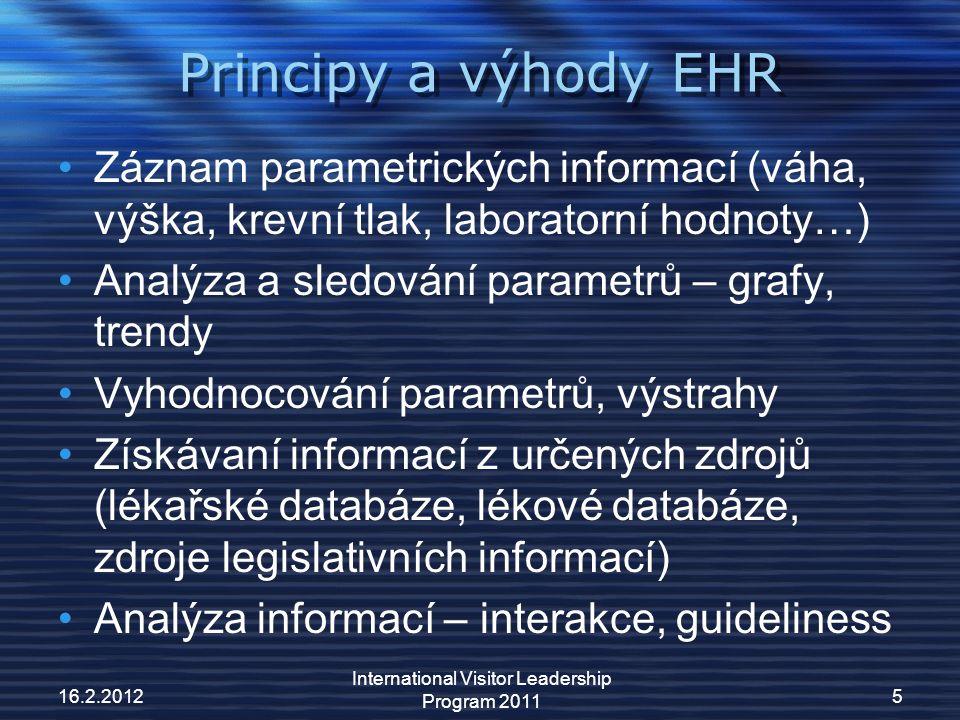 Principy a výhody EHR Záznam parametrických informací (váha, výška, krevní tlak, laboratorní hodnoty…) Analýza a sledování parametrů – grafy, trendy Vyhodnocování parametrů, výstrahy Získávaní informací z určených zdrojů (lékařské databáze, lékové databáze, zdroje legislativních informací) Analýza informací – interakce, guideliness 16.2.2012 International Visitor Leadership Program 2011 5