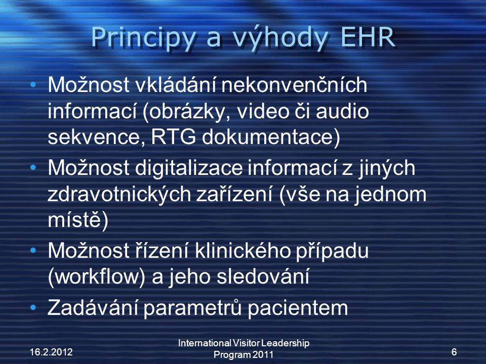 Principy a výhody EHR Možnost vkládání nekonvenčních informací (obrázky, video či audio sekvence, RTG dokumentace) Možnost digitalizace informací z jiných zdravotnických zařízení (vše na jednom místě) Možnost řízení klinického případu (workflow) a jeho sledování Zadávání parametrů pacientem 16.2.2012 International Visitor Leadership Program 2011 6