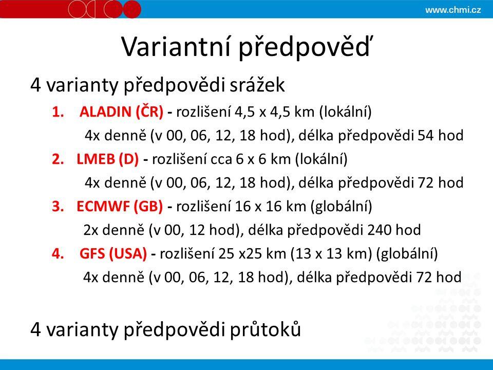 Variantní předpověď 4 varianty předpovědi srážek 1.ALADIN (ČR) - rozlišení 4,5 x 4,5 km (lokální) 4x denně (v 00, 06, 12, 18 hod), délka předpovědi 54 hod 2.LMEB (D) - rozlišení cca 6 x 6 km (lokální) 4x denně (v 00, 06, 12, 18 hod), délka předpovědi 72 hod 3.ECMWF (GB) - rozlišení 16 x 16 km (globální) 2x denně (v 00, 12 hod), délka předpovědi 240 hod 4.GFS (USA) - rozlišení 25 x25 km (13 x 13 km) (globální) 4x denně (v 00, 06, 12, 18 hod), délka předpovědi 72 hod 4 varianty předpovědi průtoků