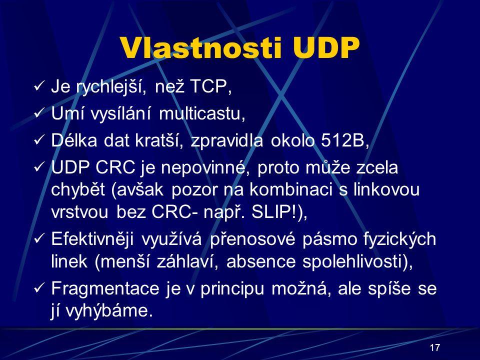 17 Vlastnosti UDP Je rychlejší, než TCP, Umí vysílání multicastu, Délka dat kratší, zpravidla okolo 512B, UDP CRC je nepovinné, proto může zcela chybět (avšak pozor na kombinaci s linkovou vrstvou bez CRC- např.