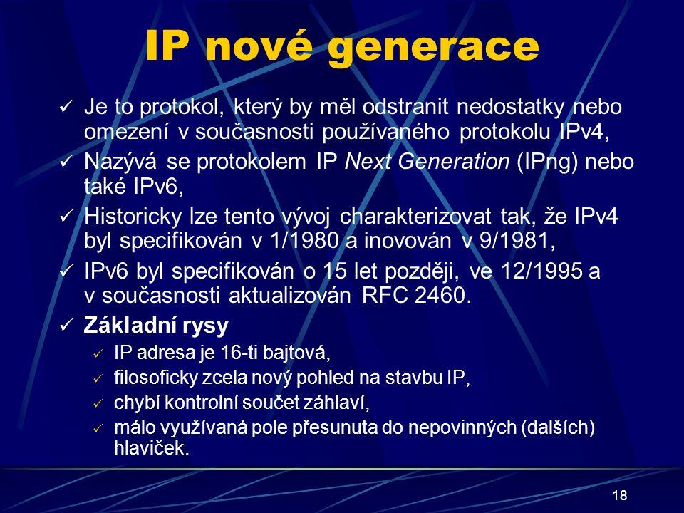 18 IP nové generace Je to protokol, který by měl odstranit nedostatky nebo omezení v současnosti používaného protokolu IPv4, Nazývá se protokolem IP Next Generation (IPng) nebo také IPv6, Historicky lze tento vývoj charakterizovat tak, že IPv4 byl specifikován v 1/1980 a inovován v 9/1981, IPv6 byl specifikován o 15 let později, ve 12/1995 a v současnosti aktualizován RFC 2460.