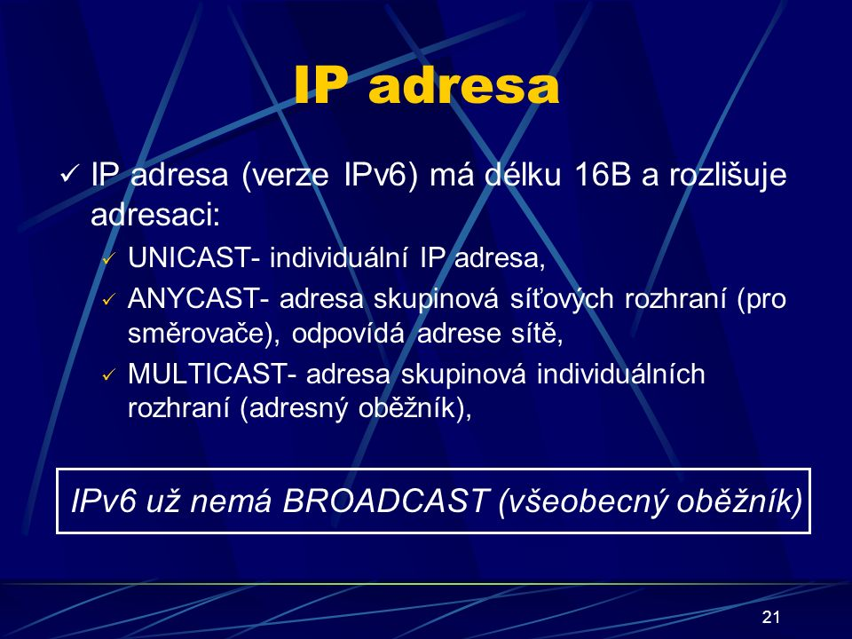 21 IP adresa IP adresa (verze IPv6) má délku 16B a rozlišuje adresaci: UNICAST- individuální IP adresa, ANYCAST- adresa skupinová síťových rozhraní (pro směrovače), odpovídá adrese sítě, MULTICAST- adresa skupinová individuálních rozhraní (adresný oběžník), IPv6 už nemá BROADCAST (všeobecný oběžník)