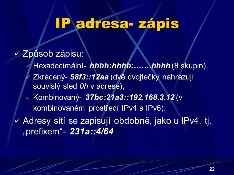 22 IP adresa- zápis Způsob zápisu: Hexadecimální- hhhh:hhhh:…….hhhh (8 skupin), Zkrácený- 58f3::12aa (dvě dvojtečky nahrazují souvislý sled 0h v adrese), Kombinovaný- 37bc:21a3::192.168.3.12 (v kombinovaném prostředí IPv4 a IPv6).