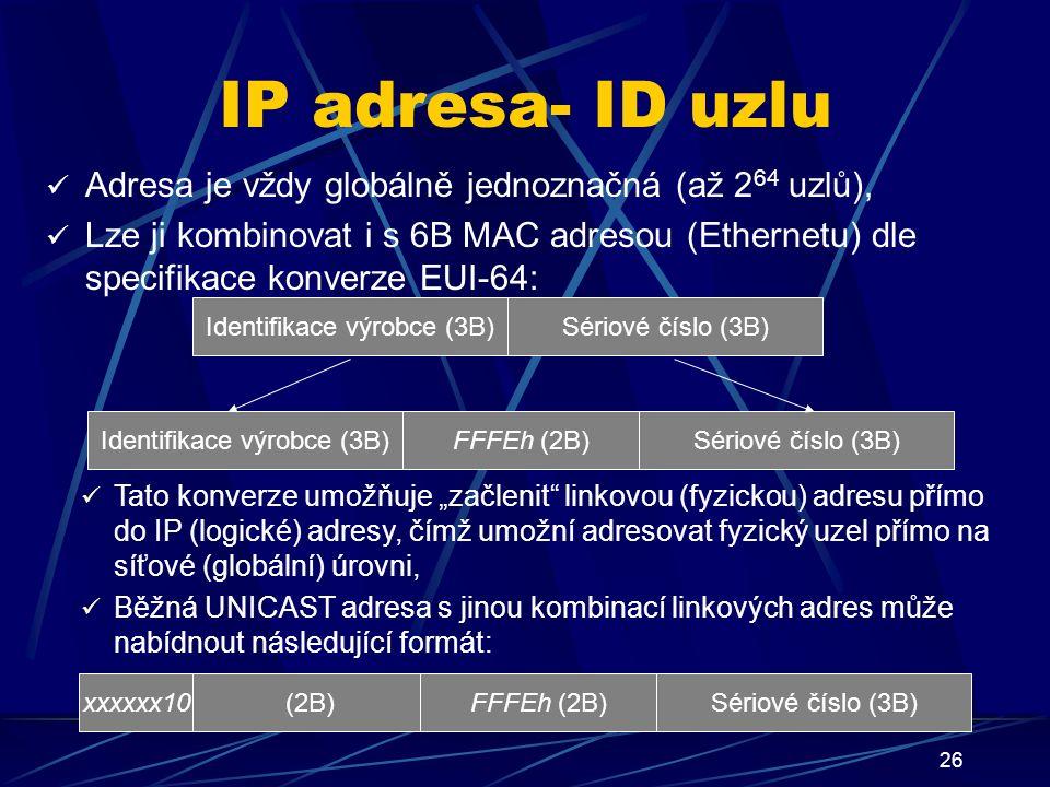 """26 IP adresa- ID uzlu Adresa je vždy globálně jednoznačná (až 2 64 uzlů), Lze ji kombinovat i s 6B MAC adresou (Ethernetu) dle specifikace konverze EUI-64: Tato konverze umožňuje """"začlenit linkovou (fyzickou) adresu přímo do IP (logické) adresy, čímž umožní adresovat fyzický uzel přímo na síťové (globální) úrovni, Běžná UNICAST adresa s jinou kombinací linkových adres může nabídnout následující formát: Identifikace výrobce (3B)Sériové číslo (3B) Identifikace výrobce (3B)Sériové číslo (3B)FFFEh (2B) (2B)Sériové číslo (3B)FFFEh (2B)xxxxxx10"""